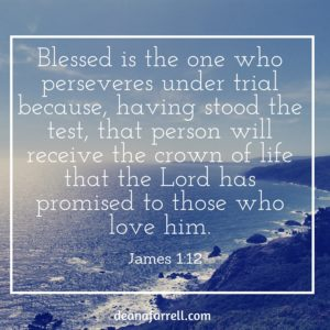 Blessed is the one who perseveres under trial because, having stood the test, that person will receive the crown of life that the Lord has promised to those who love him.